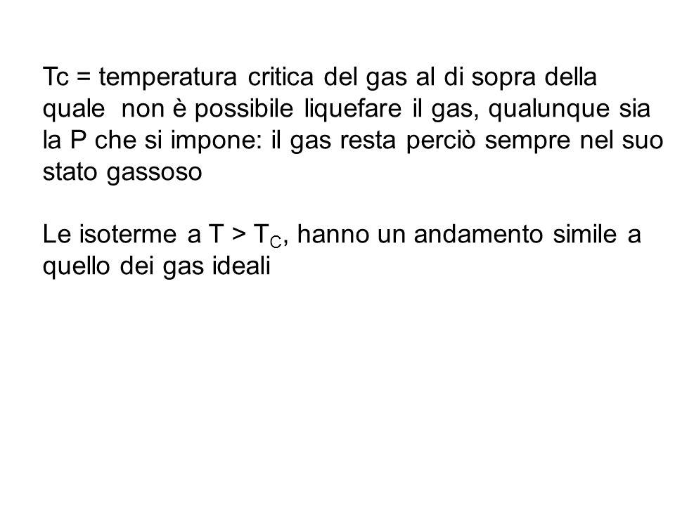 Tc = temperatura critica del gas al di sopra della quale non è possibile liquefare il gas, qualunque sia la P che si impone: il gas resta perciò sempre nel suo stato gassoso