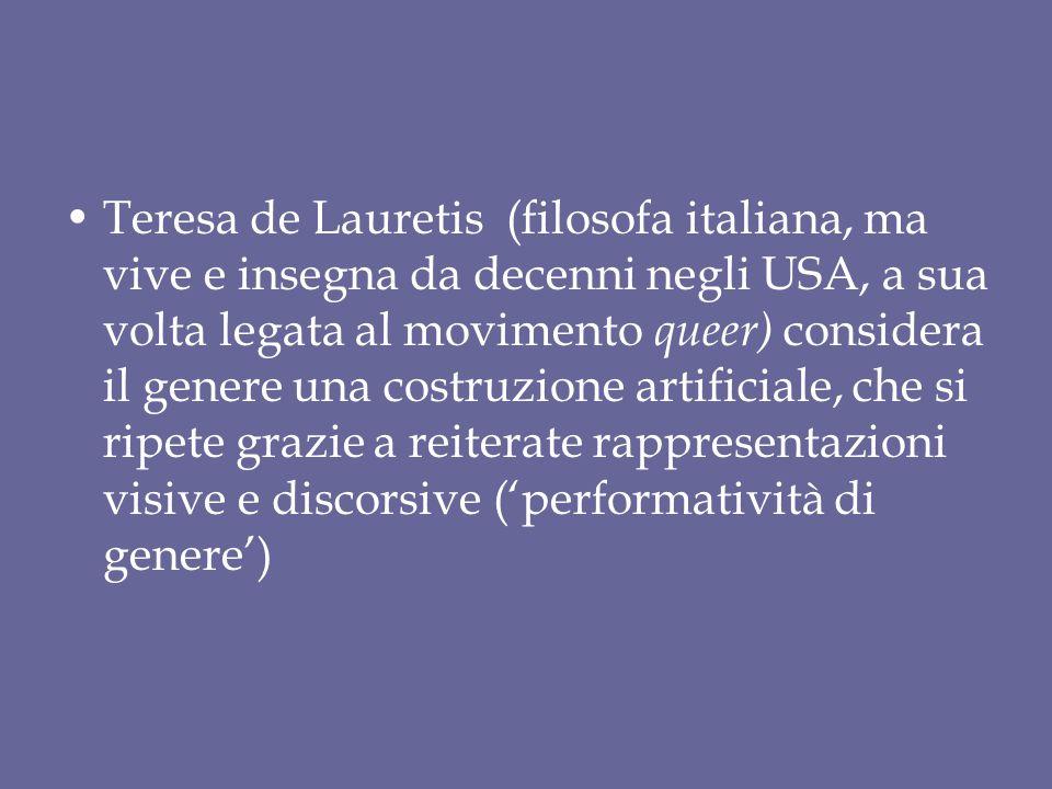 Teresa de Lauretis (filosofa italiana, ma vive e insegna da decenni negli USA, a sua volta legata al movimento queer) considera il genere una costruzione artificiale, che si ripete grazie a reiterate rappresentazioni visive e discorsive ('performatività di genere')