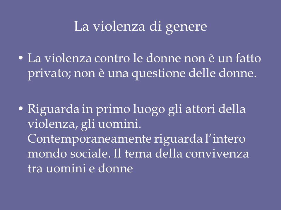 La violenza di genere La violenza contro le donne non è un fatto privato; non è una questione delle donne.