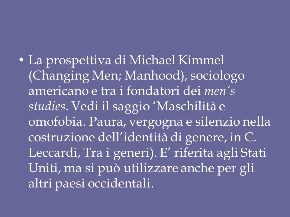 La prospettiva di Michael Kimmel (Changing Men; Manhood), sociologo americano e tra i fondatori dei men's studies.