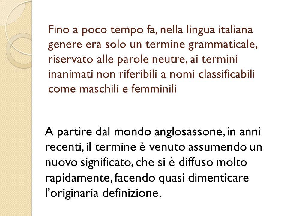 Fino a poco tempo fa, nella lingua italiana genere era solo un termine grammaticale, riservato alle parole neutre, ai termini inanimati non riferibili a nomi classificabili come maschili e femminili