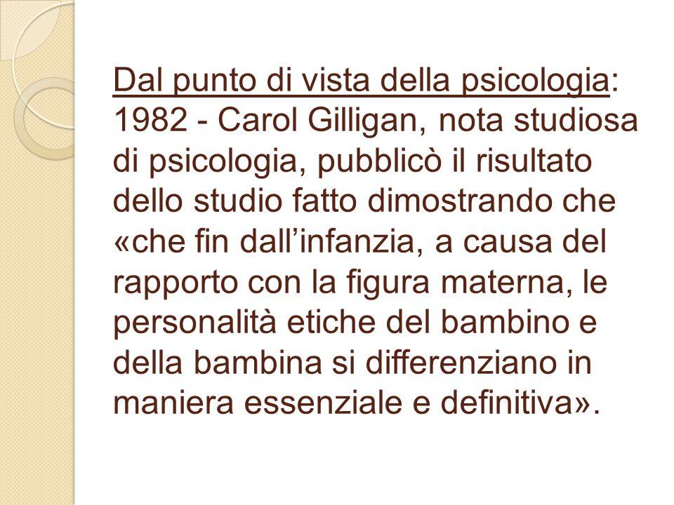 Dal punto di vista della psicologia: 1982 - Carol Gilligan, nota studiosa di psicologia, pubblicò il risultato dello studio fatto dimostrando che «che fin dall'infanzia, a causa del rapporto con la figura materna, le personalità etiche del bambino e della bambina si differenziano in maniera essenziale e definitiva».