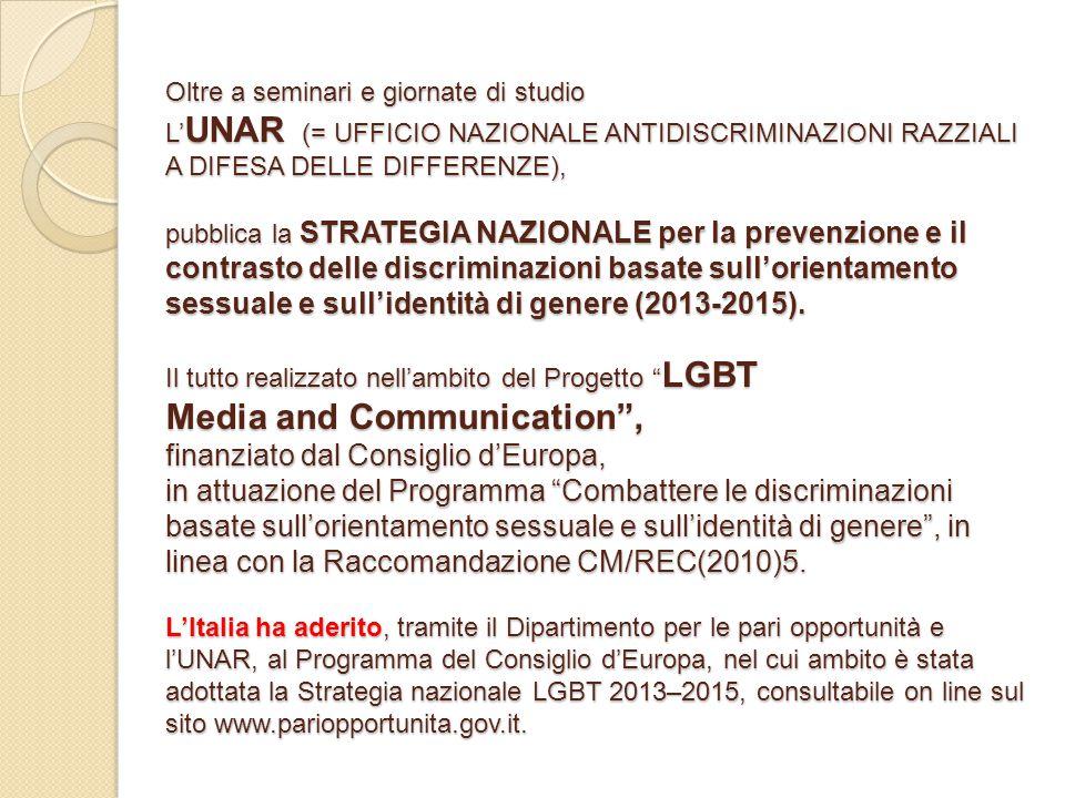 Oltre a seminari e giornate di studio L'UNAR (= UFFICIO NAZIONALE ANTIDISCRIMINAZIONI RAZZIALI A DIFESA DELLE DIFFERENZE), pubblica la STRATEGIA NAZIONALE per la prevenzione e il contrasto delle discriminazioni basate sull'orientamento sessuale e sull'identità di genere (2013-2015).
