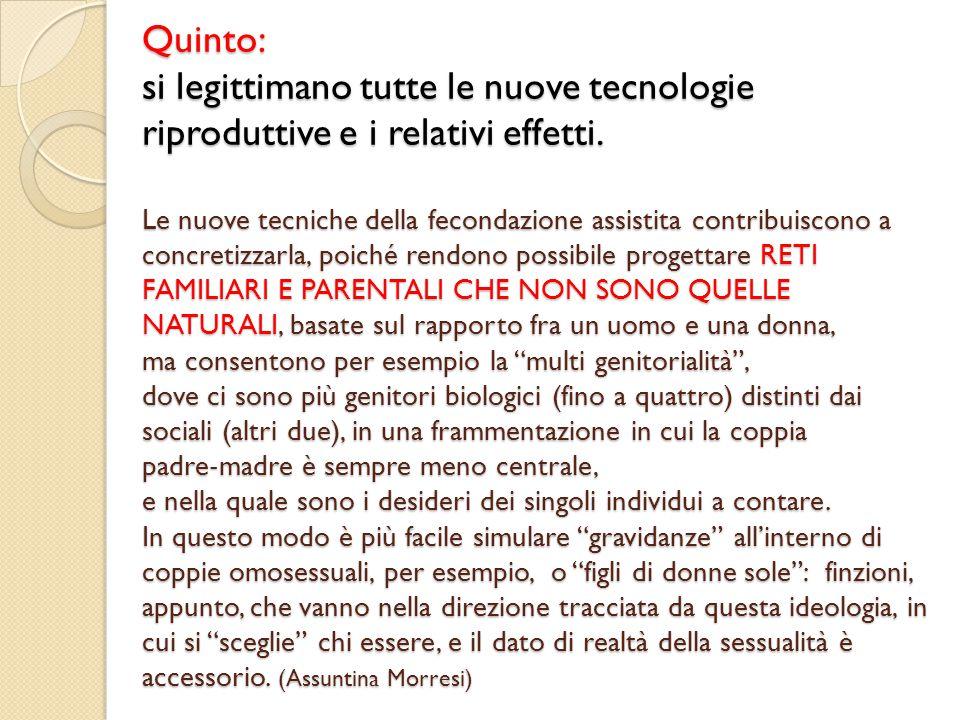 Quinto: si legittimano tutte le nuove tecnologie riproduttive e i relativi effetti.