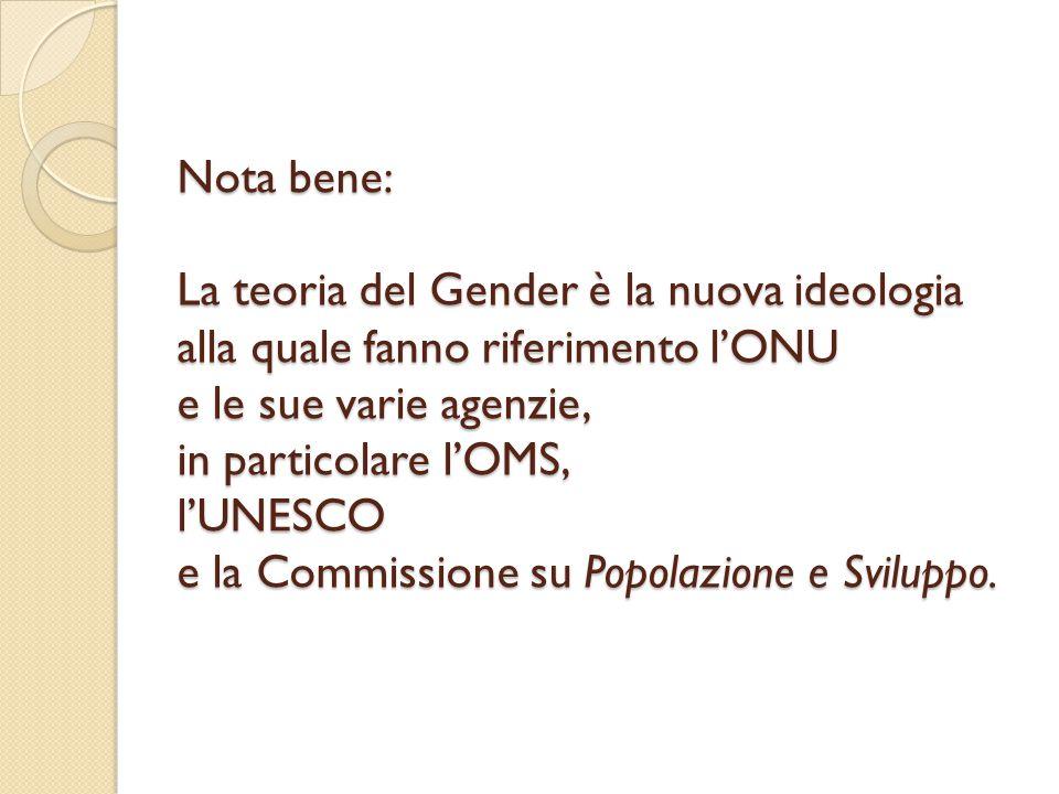 Nota bene: La teoria del Gender è la nuova ideologia alla quale fanno riferimento l'ONU e le sue varie agenzie, in particolare l'OMS, l'UNESCO e la Commissione su Popolazione e Sviluppo.