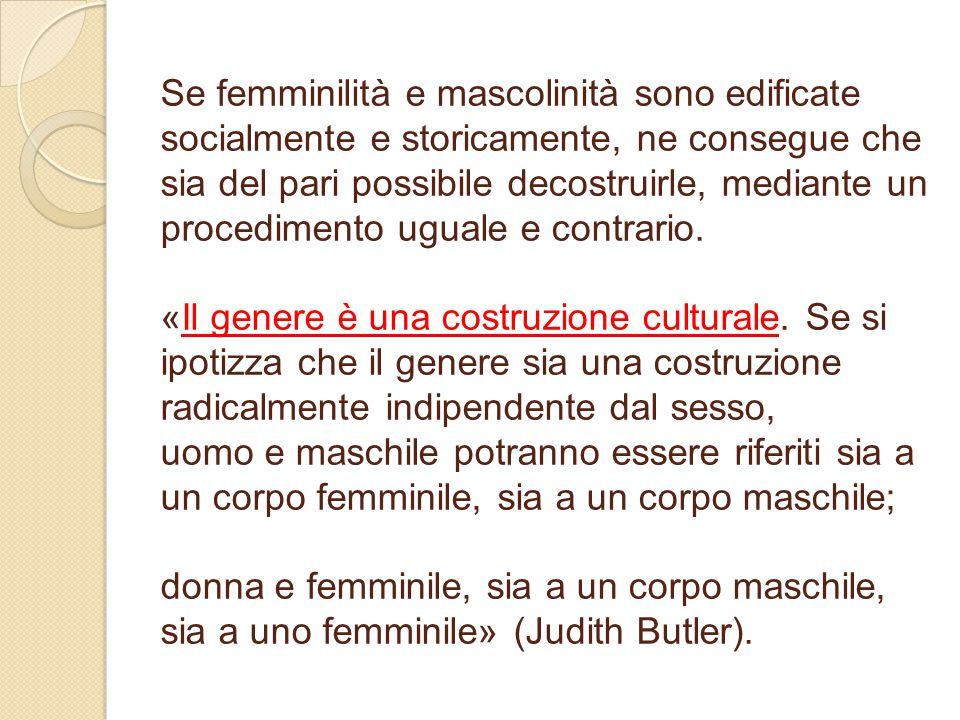 Se femminilità e mascolinità sono edificate socialmente e storicamente, ne consegue che sia del pari possibile decostruirle, mediante un procedimento uguale e contrario.