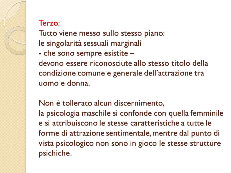 Terzo: Tutto viene messo sullo stesso piano: le singolarità sessuali marginali - che sono sempre esistite – devono essere riconosciute allo stesso titolo della condizione comune e generale dell'attrazione tra uomo e donna.