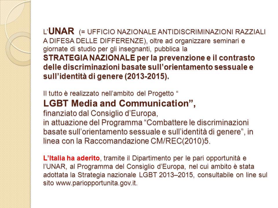 L'UNAR (= UFFICIO NAZIONALE ANTIDISCRIMINAZIONI RAZZIALI A DIFESA DELLE DIFFERENZE), oltre ad organizzare seminari e giornate di studio per gli insegnanti, pubblica la STRATEGIA NAZIONALE per la prevenzione e il contrasto delle discriminazioni basate sull'orientamento sessuale e sull'identità di genere (2013-2015).