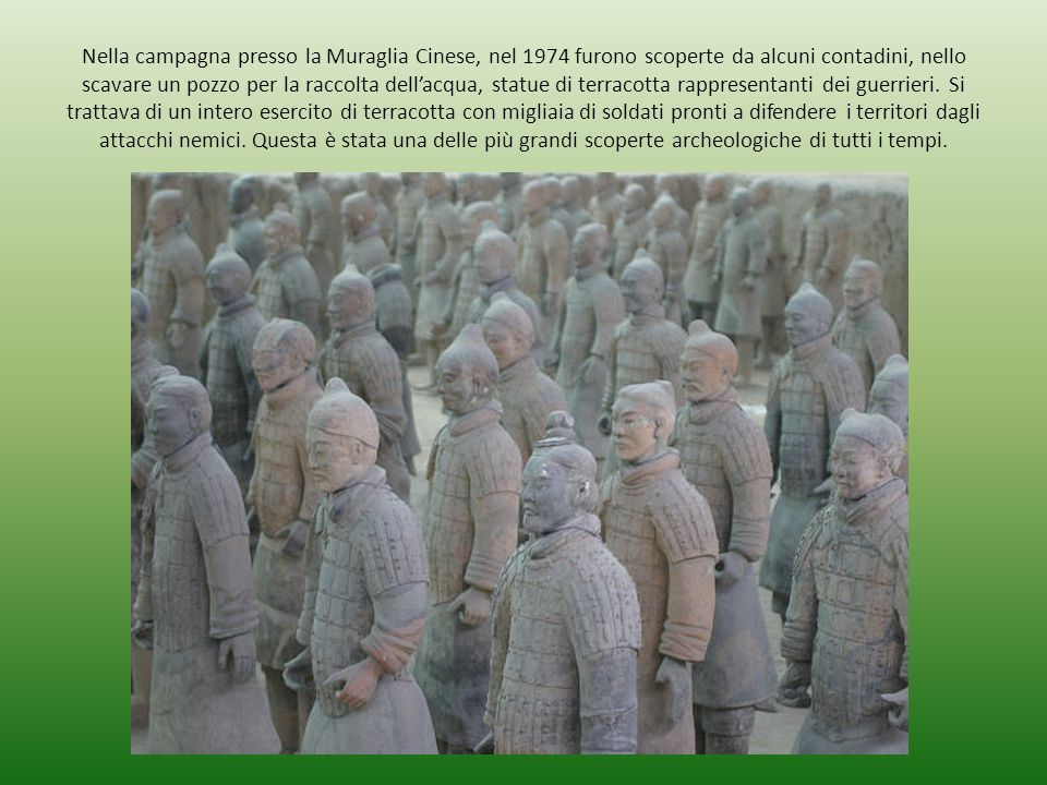 Nella campagna presso la Muraglia Cinese, nel 1974 furono scoperte da alcuni contadini, nello scavare un pozzo per la raccolta dell'acqua, statue di terracotta rappresentanti dei guerrieri.