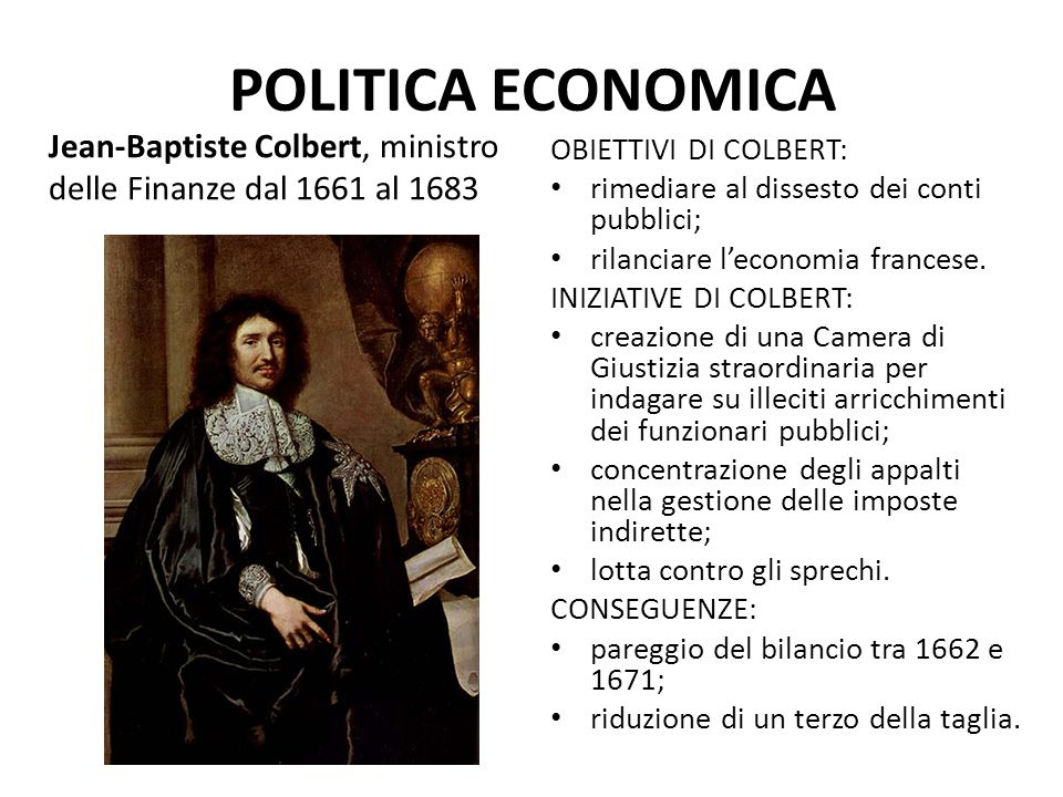 POLITICA ECONOMICA Jean-Baptiste Colbert, ministro delle Finanze dal 1661 al 1683. OBIETTIVI DI COLBERT: