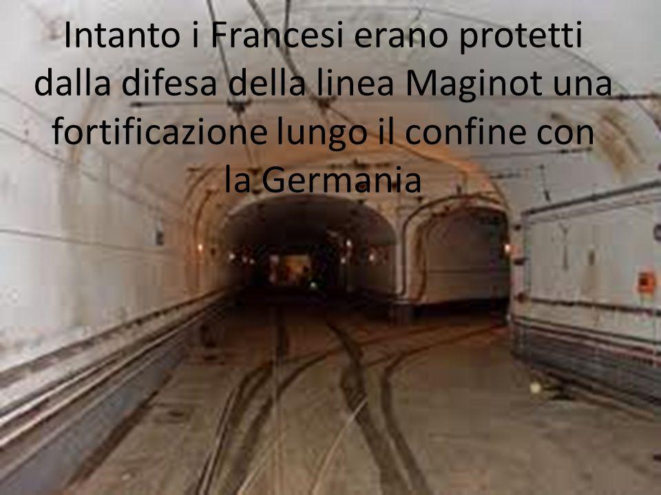 Intanto i Francesi erano protetti dalla difesa della linea Maginot una fortificazione lungo il confine con la Germania