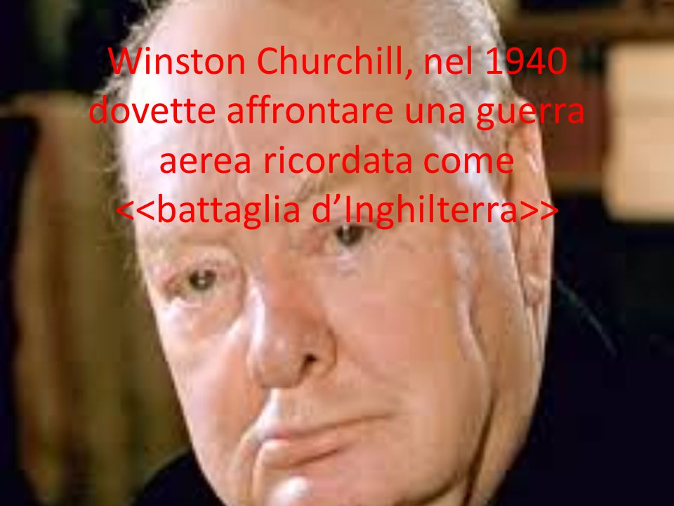 Winston Churchill, nel 1940 dovette affrontare una guerra aerea ricordata come <<battaglia d'Inghilterra>>