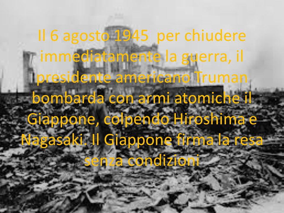 Il 6 agosto 1945 per chiudere immediatamente la guerra, il presidente americano Truman bombarda con armi atomiche il Giappone, colpendo Hiroshima e Nagasaki.