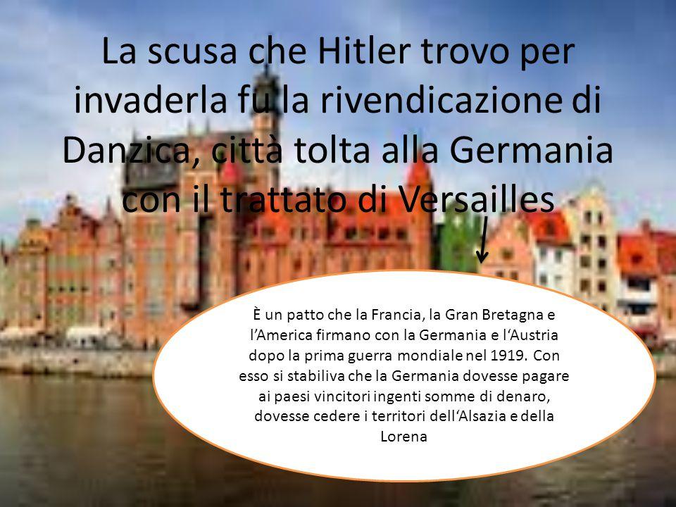 La scusa che Hitler trovo per invaderla fu la rivendicazione di Danzica, città tolta alla Germania con il trattato di Versailles
