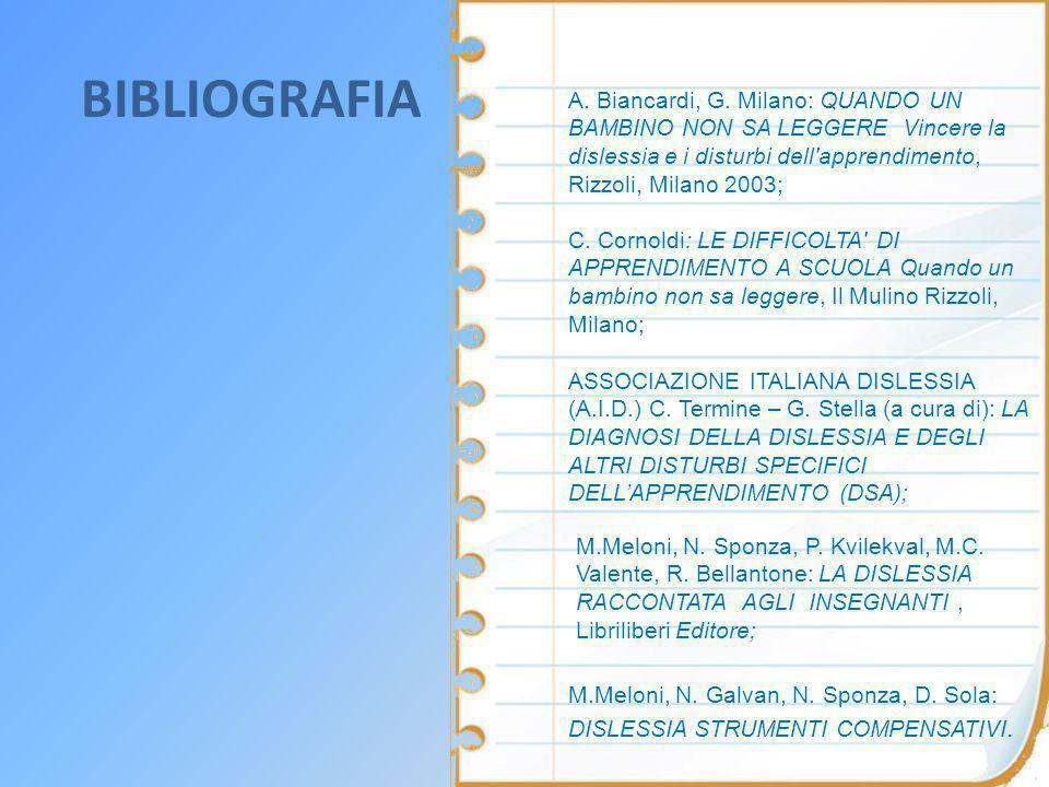 BIBLIOGRAFIA A. Biancardi, G. Milano: QUANDO UN BAMBINO NON SA LEGGERE Vincere la dislessia e i disturbi dell apprendimento, Rizzoli, Milano 2003;