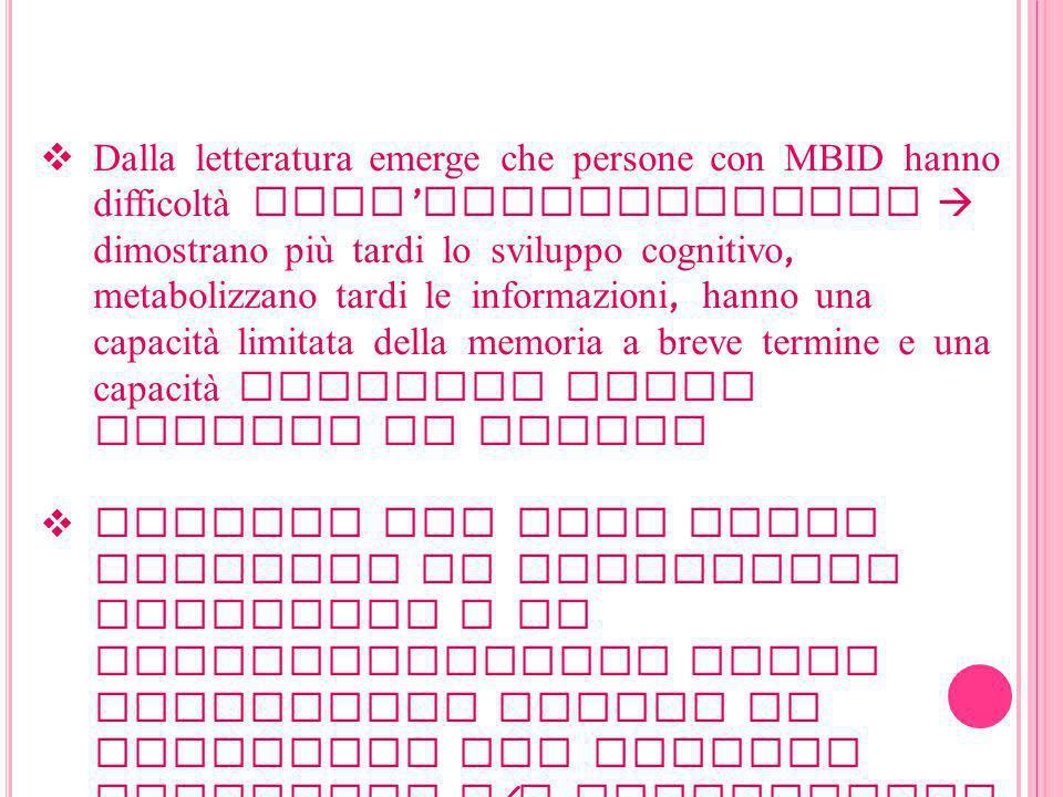 Dalla letteratura emerge che persone con MBID hanno difficoltà nell'apprendimento  dimostrano più tardi lo sviluppo cognitivo, metabolizzano tardi le informazioni, hanno una capacità limitata della memoria a breve termine e una capacità limitata della memoria di lavoro