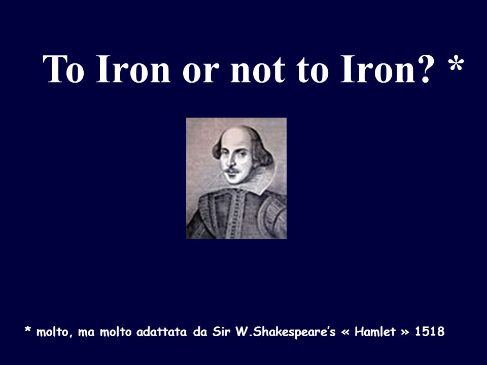 To Iron or not to Iron * * molto, ma molto adattata da Sir W.Shakespeare's « Hamlet » 1518
