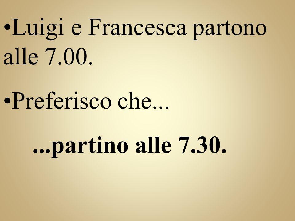 Luigi e Francesca partono alle 7.00. Preferisco che...