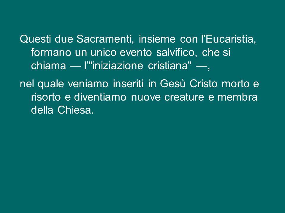 Questi due Sacramenti, insieme con l'Eucaristia, formano un unico evento salvifico, che si chiama — l' iniziazione cristiana —, nel quale veniamo inseriti in Gesù Cristo morto e risorto e diventiamo nuove creature e membra della Chiesa.