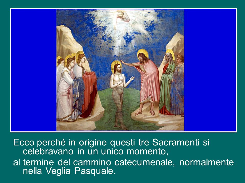 Ecco perché in origine questi tre Sacramenti si celebravano in un unico momento, al termine del cammino catecumenale, normalmente nella Veglia Pasquale.
