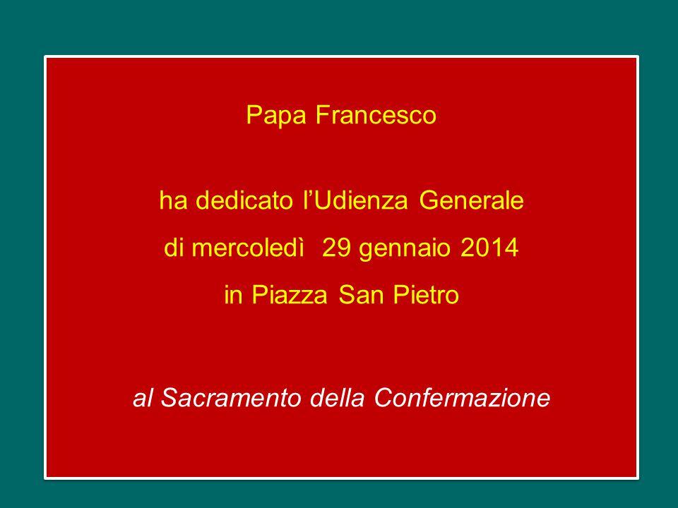 Papa Francesco ha dedicato l'Udienza Generale di mercoledì 29 gennaio 2014 in Piazza San Pietro al Sacramento della Confermazione