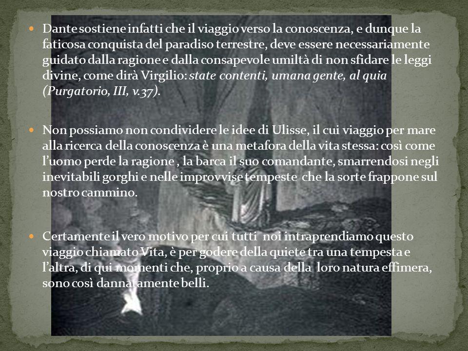 Dante sostiene infatti che il viaggio verso la conoscenza, e dunque la faticosa conquista del paradiso terrestre, deve essere necessariamente guidato dalla ragione e dalla consapevole umiltà di non sfidare le leggi divine, come dirà Virgilio: state contenti, umana gente, al quia (Purgatorio, III, v.37).