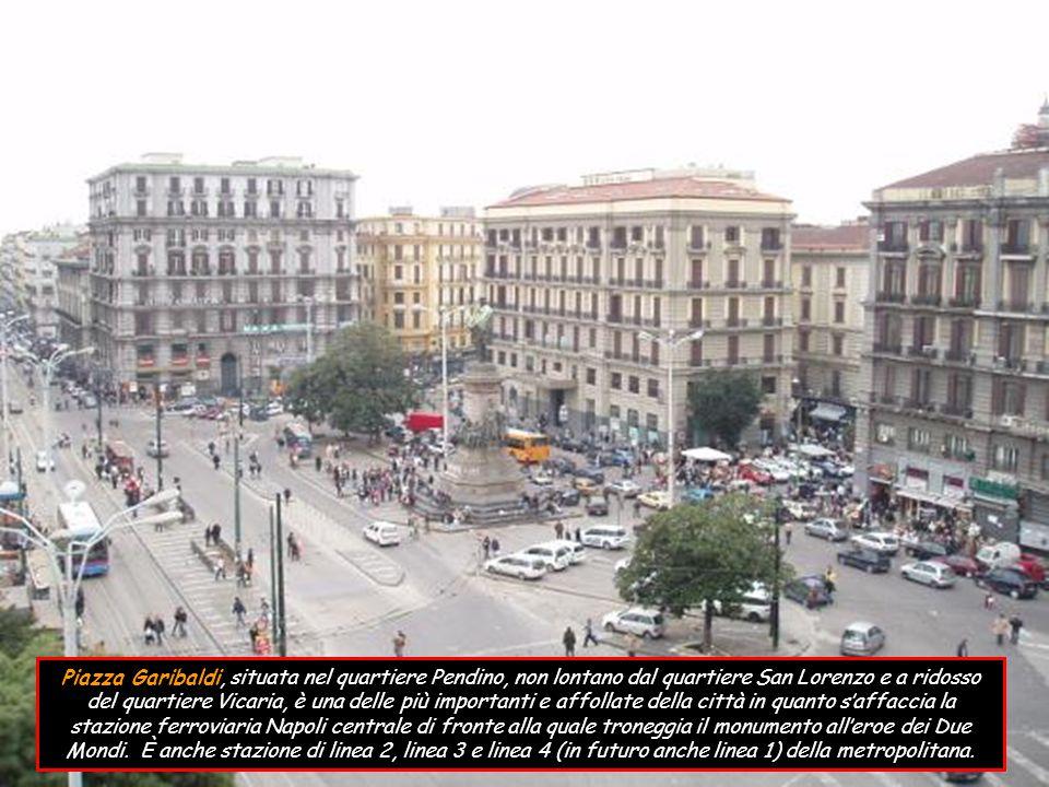 Piazza Garibaldi, situata nel quartiere Pendino, non lontano dal quartiere San Lorenzo e a ridosso del quartiere Vicaria, è una delle più importanti e affollate della città in quanto s'affaccia la stazione ferroviaria Napoli centrale di fronte alla quale troneggia il monumento all'eroe dei Due Mondi.