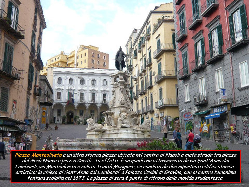 Piazza Monteoliveto è un'altra storica piazza ubicata nel centro di Napoli a metà strada tra piazza del Gesù Nuovo e piazza Carità..