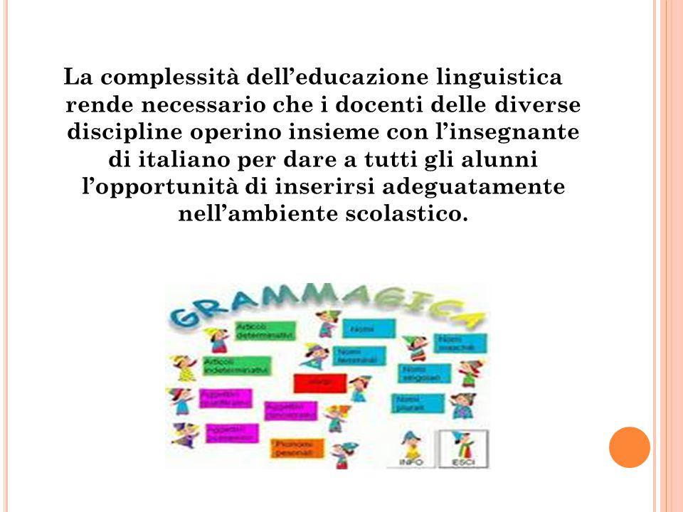 La complessità dell'educazione linguistica rende necessario che i docenti delle diverse discipline operino insieme con l'insegnante di italiano per dare a tutti gli alunni l'opportunità di inserirsi adeguatamente nell'ambiente scolastico.