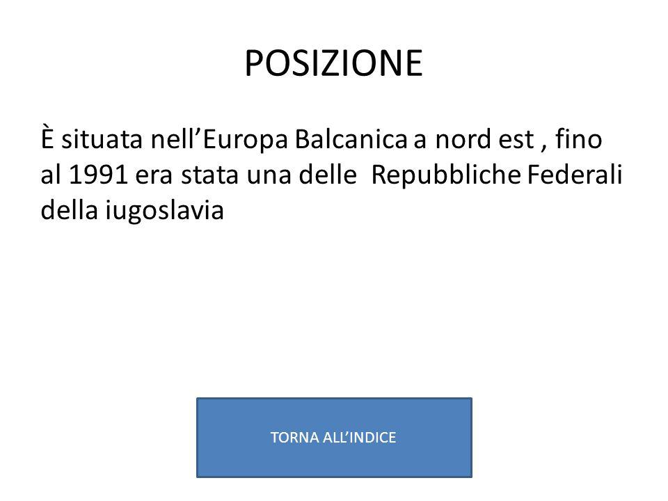 POSIZIONE È situata nell'Europa Balcanica a nord est , fino al 1991 era stata una delle Repubbliche Federali della iugoslavia.