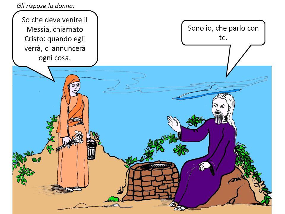 Gli rispose la donna: So che deve venire il Messia, chiamato Cristo: quando egli verrà, ci annuncerà ogni cosa.