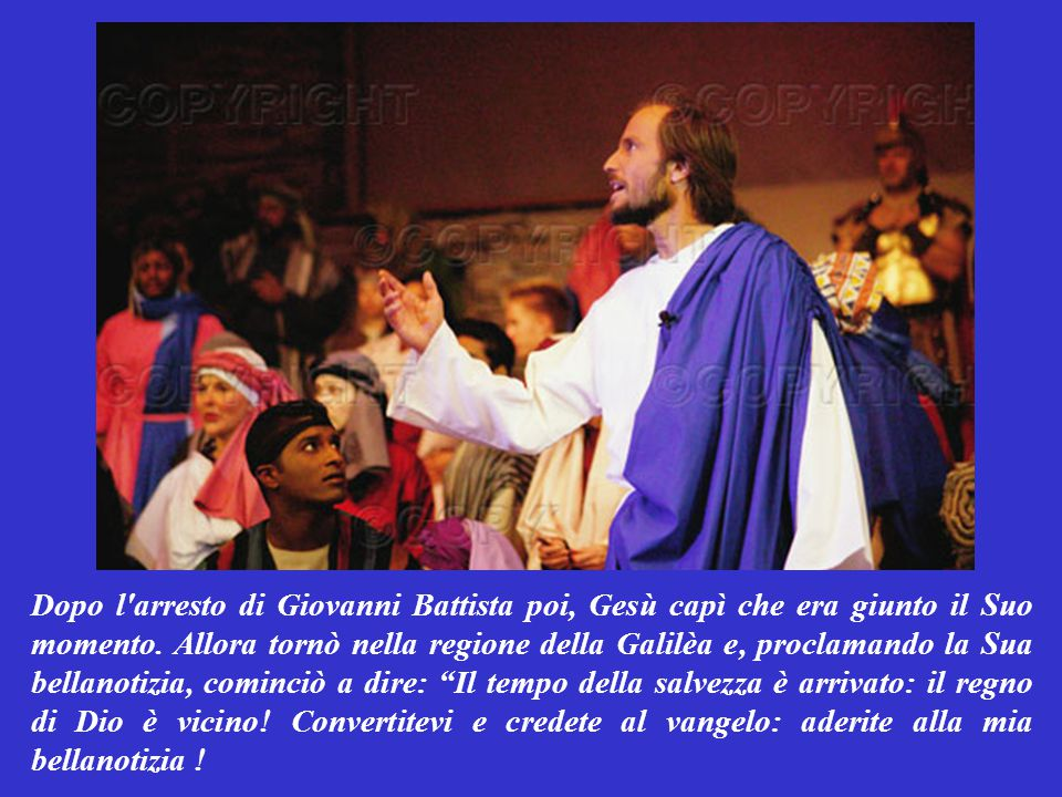 Dopo l arresto di Giovanni Battista poi, Gesù capì che era giunto il Suo momento.