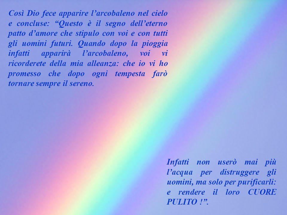 Così Dio fece apparire l'arcobaleno nel cielo e concluse: Questo è il segno dell'eterno patto d'amore che stipulo con voi e con tutti gli uomini futuri. Quando dopo la pioggia infatti apparirà l'arcobaleno, voi vi ricorderete della mia alleanza: che io vi ho promesso che dopo ogni tempesta farò tornare sempre il sereno.