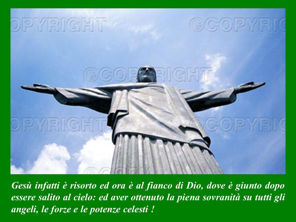 Gesù infatti è risorto ed ora è al fianco di Dio, dove è giunto dopo essere salito al cielo: ed aver ottenuto la piena sovranità su tutti gli angeli, le forze e le potenze celesti !