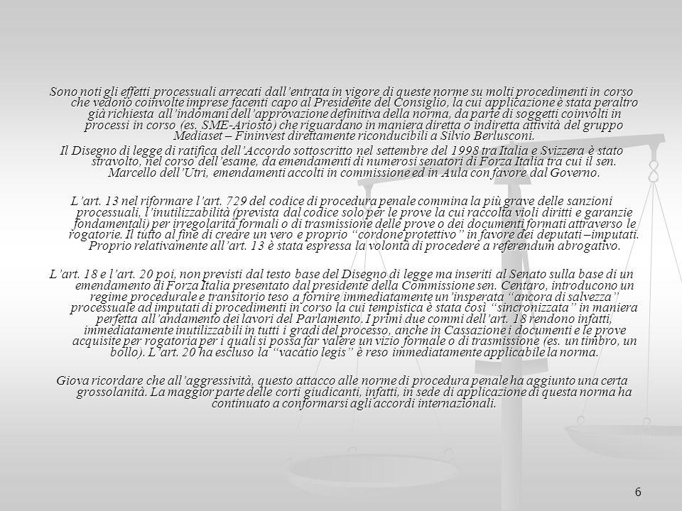 Sono noti gli effetti processuali arrecati dall'entrata in vigore di queste norme su molti procedimenti in corso che vedono coinvolte imprese facenti capo al Presidente del Consiglio, la cui applicazione è stata peraltro già richiesta all'indomani dell'approvazione definitiva della norma, da parte di soggetti coinvolti in processi in corso (es. SME-Ariosto) che riguardano in maniera diretta o indiretta attività del gruppo Mediaset – Fininvest direttamente riconducibili a Silvio Berlusconi.