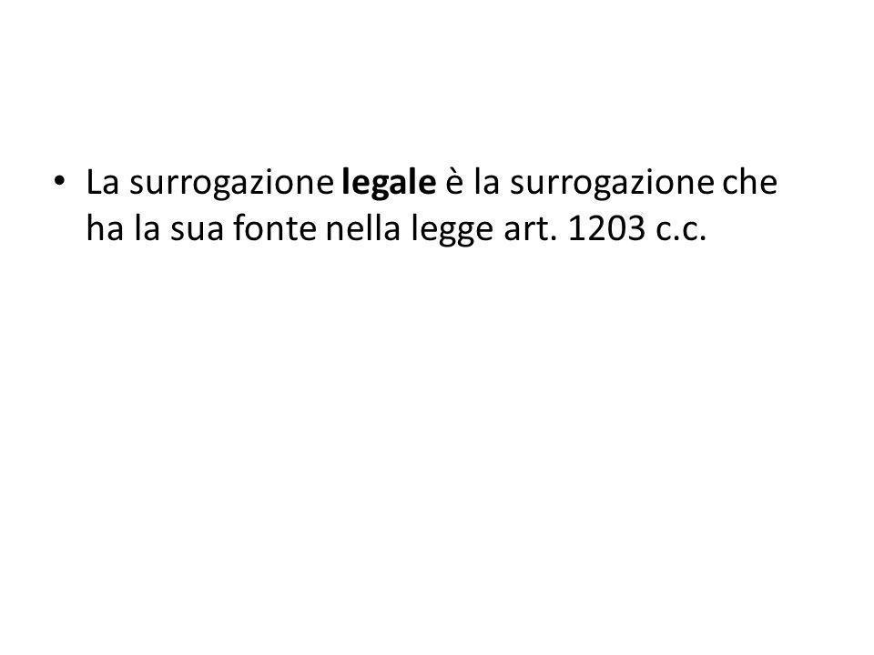 La surrogazione legale è la surrogazione che ha la sua fonte nella legge art. 1203 c.c.