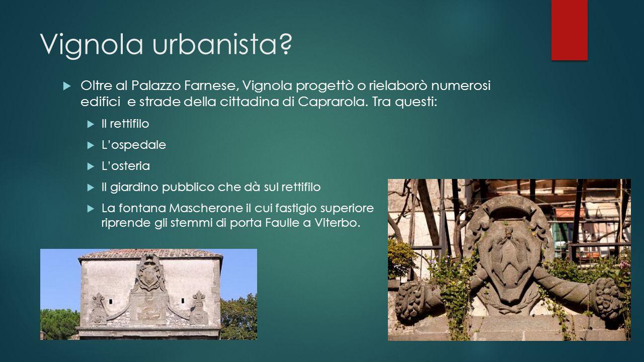 Vignola urbanista Oltre al Palazzo Farnese, Vignola progettò o rielaborò numerosi edifici e strade della cittadina di Caprarola. Tra questi: