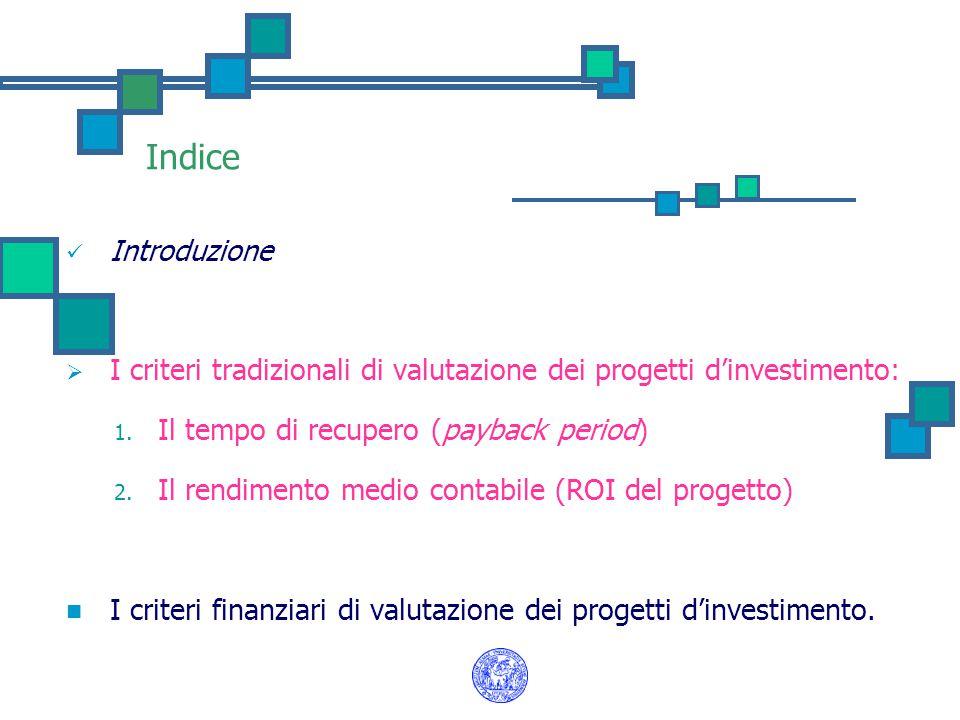 Indice Introduzione. I criteri tradizionali di valutazione dei progetti d'investimento: Il tempo di recupero (payback period)