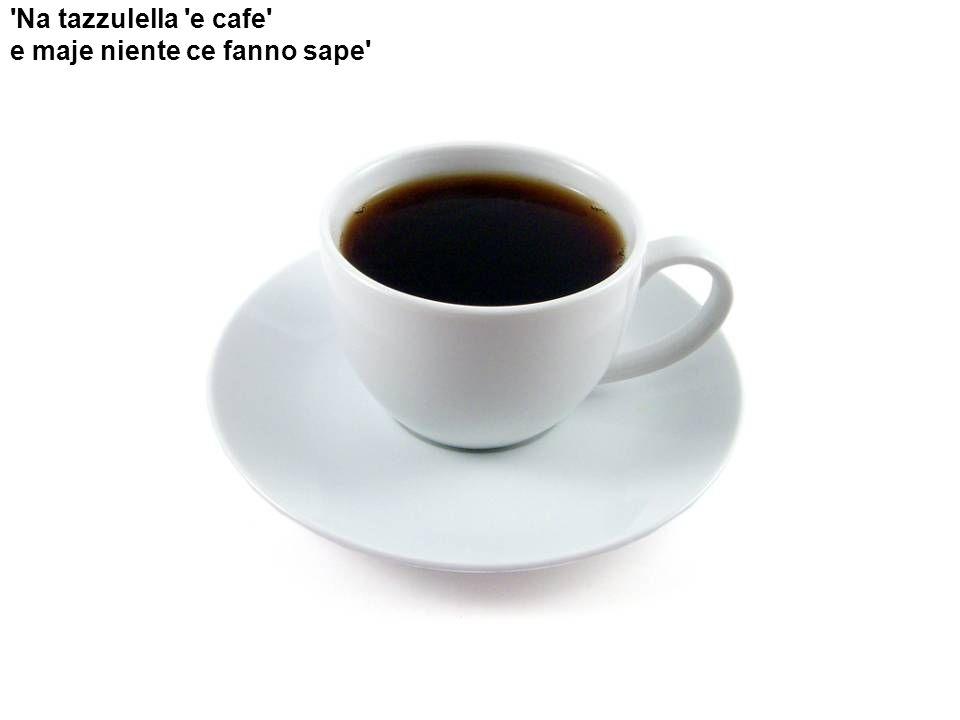 Na tazzulella e cafe e maje niente ce fanno sape