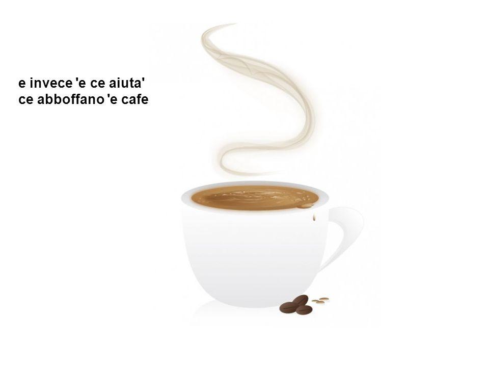 e invece e ce aiuta ce abboffano e cafe