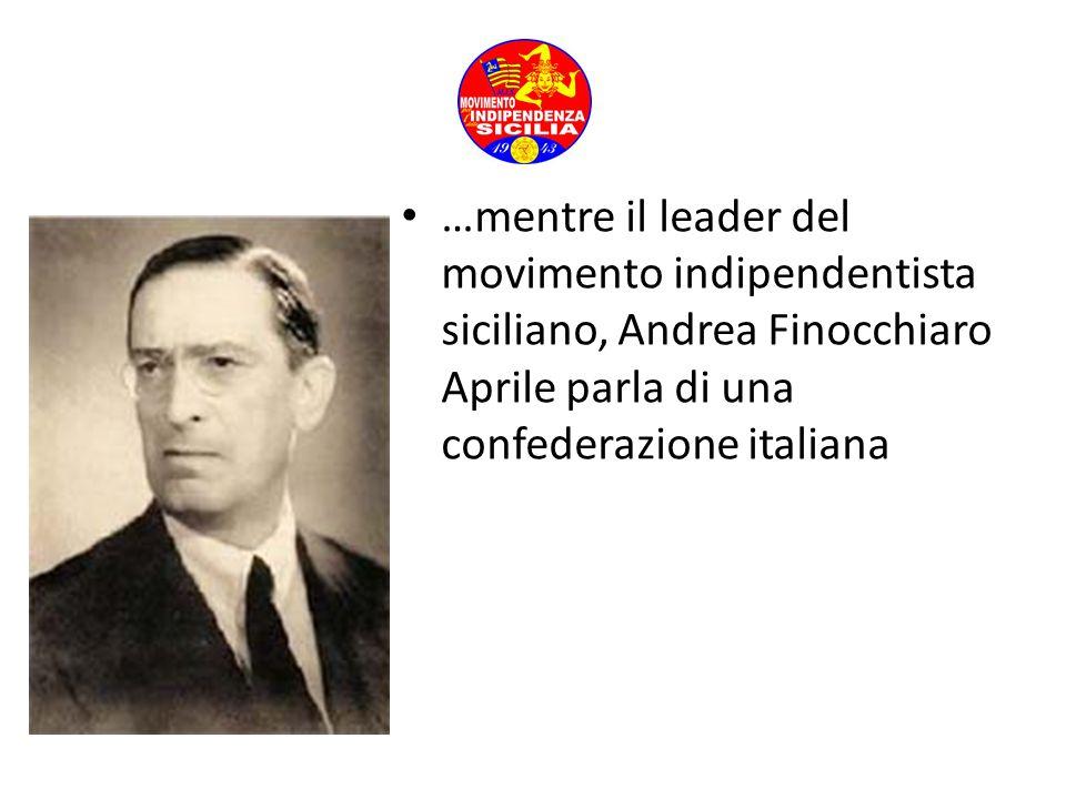 …mentre il leader del movimento indipendentista siciliano, Andrea Finocchiaro Aprile parla di una confederazione italiana