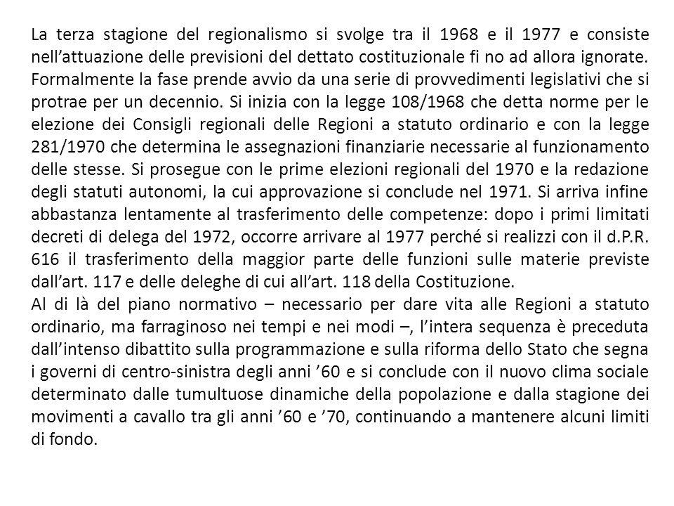 La terza stagione del regionalismo si svolge tra il 1968 e il 1977 e consiste nell'attuazione delle previsioni del dettato costituzionale fi no ad allora ignorate. Formalmente la fase prende avvio da una serie di provvedimenti legislativi che si protrae per un decennio. Si inizia con la legge 108/1968 che detta norme per le elezione dei Consigli regionali delle Regioni a statuto ordinario e con la legge 281/1970 che determina le assegnazioni finanziarie necessarie al funzionamento delle stesse. Si prosegue con le prime elezioni regionali del 1970 e la redazione degli statuti autonomi, la cui approvazione si conclude nel 1971. Si arriva infine abbastanza lentamente al trasferimento delle competenze: dopo i primi limitati decreti di delega del 1972, occorre arrivare al 1977 perché si realizzi con il d.P.R. 616 il trasferimento della maggior parte delle funzioni sulle materie previste dall'art. 117 e delle deleghe di cui all'art. 118 della Costituzione.