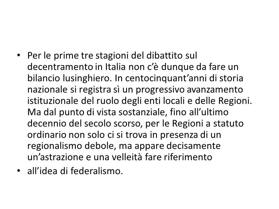 Per le prime tre stagioni del dibattito sul decentramento in Italia non c'è dunque da fare un bilancio lusinghiero. In centocinquant'anni di storia nazionale si registra sì un progressivo avanzamento istituzionale del ruolo degli enti locali e delle Regioni. Ma dal punto di vista sostanziale, fino all'ultimo decennio del secolo scorso, per le Regioni a statuto ordinario non solo ci si trova in presenza di un regionalismo debole, ma appare decisamente un'astrazione e una velleità fare riferimento