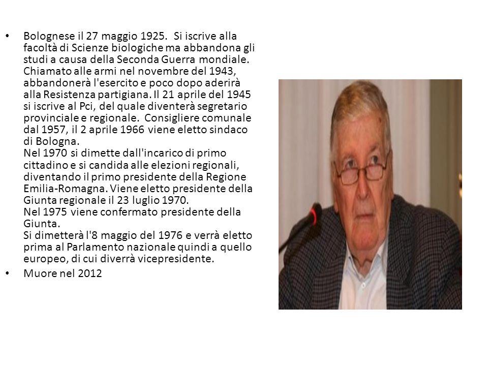 Bolognese il 27 maggio 1925. Si iscrive alla facoltà di Scienze biologiche ma abbandona gli studi a causa della Seconda Guerra mondiale. Chiamato alle armi nel novembre del 1943, abbandonerà l esercito e poco dopo aderirà alla Resistenza partigiana. Il 21 aprile del 1945 si iscrive al Pci, del quale diventerà segretario provinciale e regionale. Consigliere comunale dal 1957, il 2 aprile 1966 viene eletto sindaco di Bologna. Nel 1970 si dimette dall incarico di primo cittadino e si candida alle elezioni regionali, diventando il primo presidente della Regione Emilia-Romagna. Viene eletto presidente della Giunta regionale il 23 luglio 1970. Nel 1975 viene confermato presidente della Giunta. Si dimetterà l 8 maggio del 1976 e verrà eletto prima al Parlamento nazionale quindi a quello europeo, di cui diverrà vicepresidente.