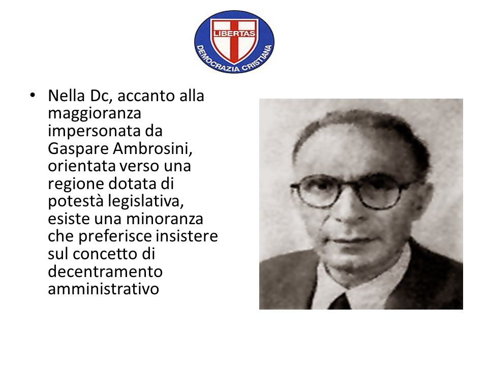 Nella Dc, accanto alla maggioranza impersonata da Gaspare Ambrosini, orientata verso una regione dotata di potestà legislativa, esiste una minoranza che preferisce insistere sul concetto di decentramento amministrativo