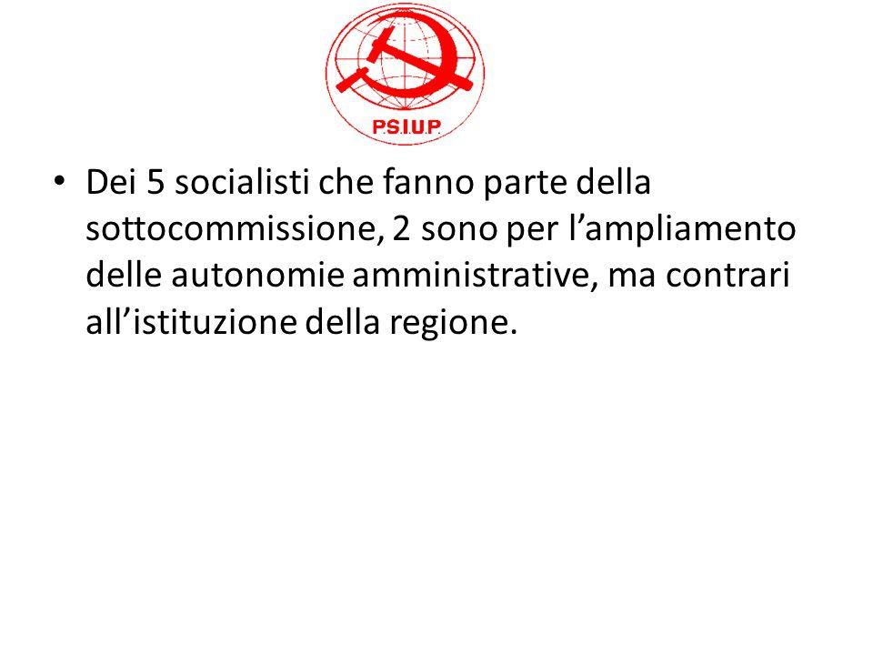 Dei 5 socialisti che fanno parte della sottocommissione, 2 sono per l'ampliamento delle autonomie amministrative, ma contrari all'istituzione della regione.