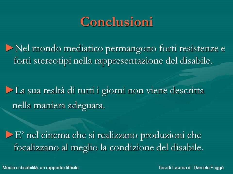 Conclusioni Nel mondo mediatico permangono forti resistenze e forti stereotipi nella rappresentazione del disabile.