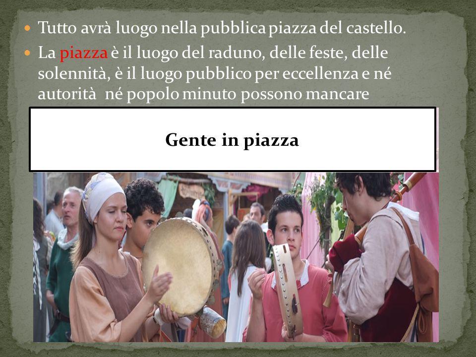 Gente in piazza Tutto avrà luogo nella pubblica piazza del castello.