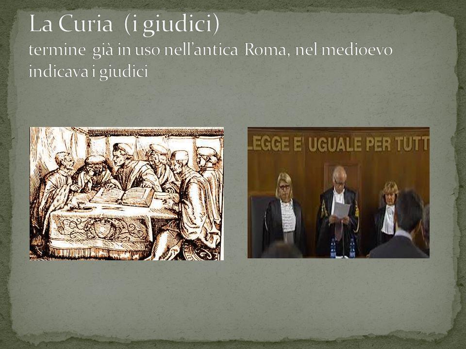 La Curia (i giudici) termine già in uso nell'antica Roma, nel medioevo indicava i giudici
