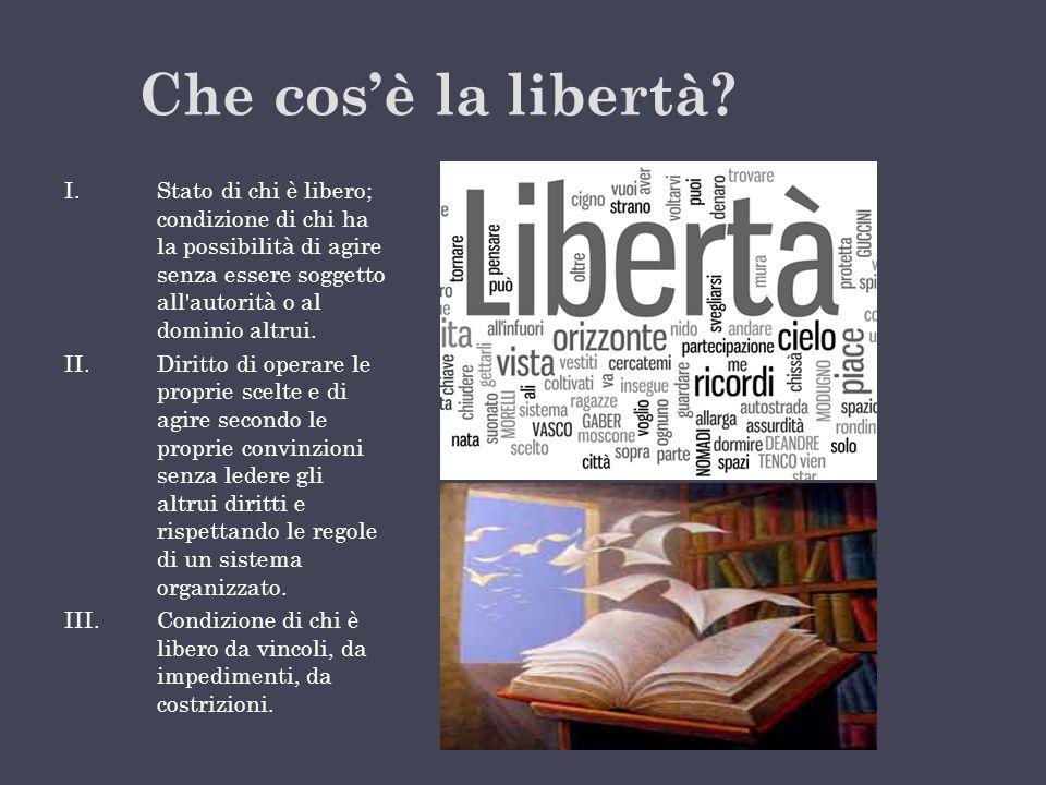 Che cos'è la libertà Stato di chi è libero; condizione di chi ha la possibilità di agire senza essere soggetto all autorità o al dominio altrui.